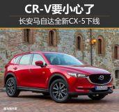 长安马自达全新CX-5下线CR-V要小心了