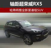 哈弗将推全新紧凑级SUV轴距超荣威RX5