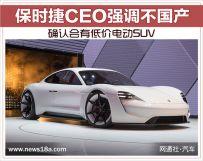 保时捷CEO重申不国产确认会有低价电动SUV