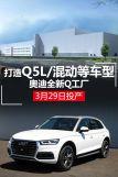 奥迪全新Q工厂3月29日投产打造Q5L/混动等车型