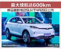 威马首款电动SUV于4月20日上市续航达600km